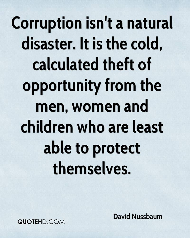 Corruption isn't a natural disaster. It is the cold, calculated theft of opportunity from the men, women and children who are least able to protect themselves.