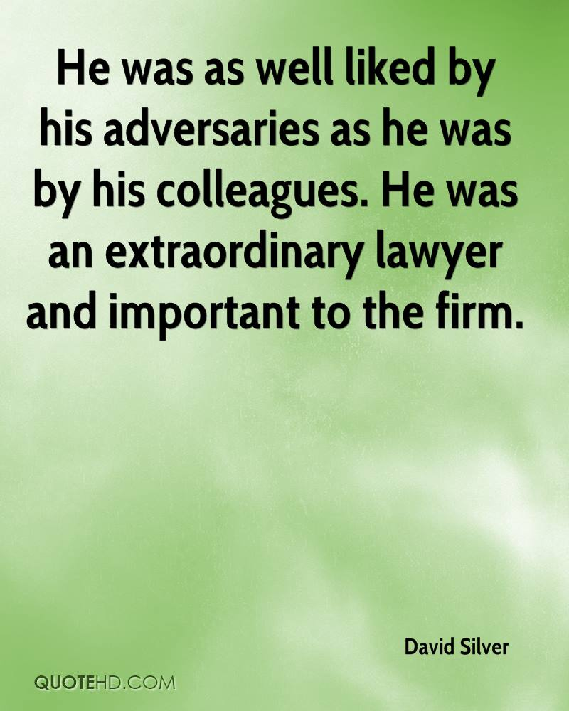 He was as well liked by his adversaries as he was by his colleagues. He was an extraordinary lawyer and important to the firm.