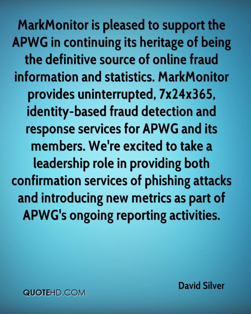 MarkMonitor is pleased to support the APWG in continuing its heritage of being the definitive source of online fraud information and statistics. MarkMonitor provides uninterrupted, 7x24x365, identity-based fraud detection and response services for APWG and its members. We're excited to take a leadership role in providing both confirmation services of phishing attacks and introducing new metrics as part of APWG's ongoing reporting activities.