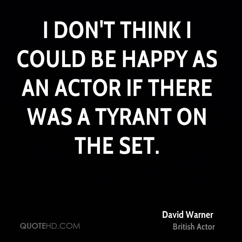 I don't think I could be happy as an actor if there was a tyrant on the set.