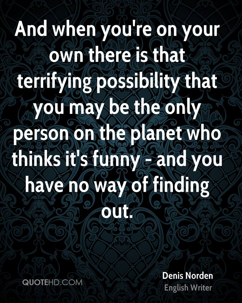 And when you're on your own there is that terrifying possibility that you may be the only person on the planet who thinks it's funny - and you have no way of finding out.