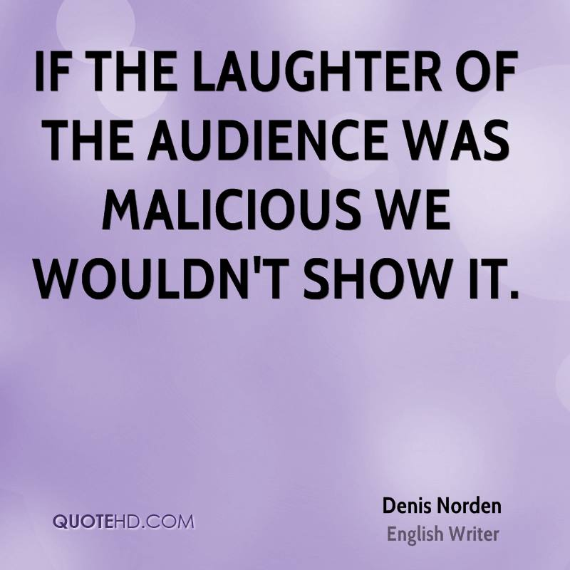 If the laughter of the audience was malicious we wouldn't show it.