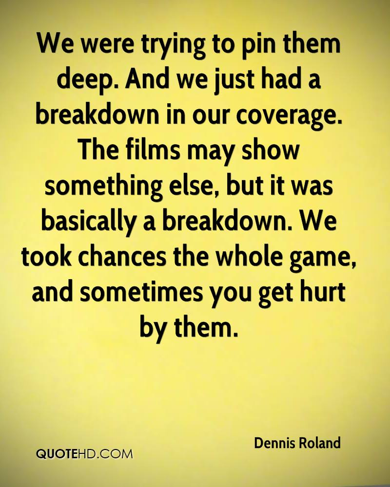 We were trying to pin them deep. And we just had a breakdown in our coverage. The films may show something else, but it was basically a breakdown. We took chances the whole game, and sometimes you get hurt by them.
