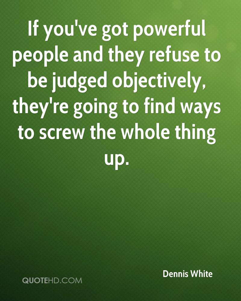 If you've got powerful people and they refuse to be judged objectively, they're going to find ways to screw the whole thing up.