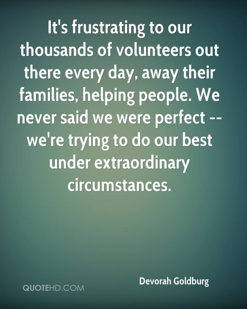 It's frustrating to our thousands of volunteers out there every day, away their families, helping people. We never said we were perfect -- we're trying to do our best under extraordinary circumstances.