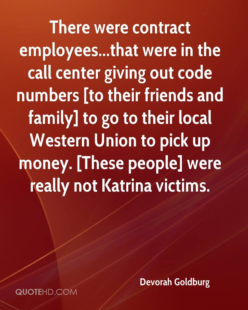 There were contract employees...that were in the call center giving out code numbers [to their friends and family] to go to their local Western Union to pick up money. [These people] were really not Katrina victims.