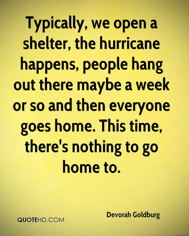 Typically, we open a shelter, the hurricane happens, people hang out there maybe a week or so and then everyone goes home. This time, there's nothing to go home to.