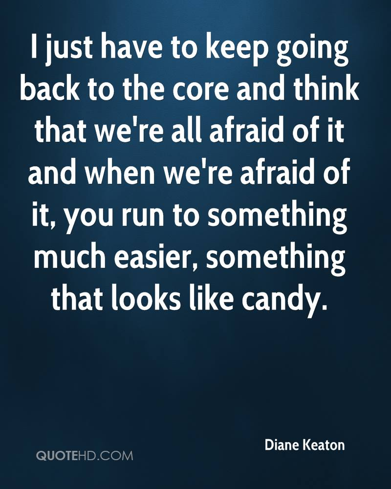 I just have to keep going back to the core and think that we're all afraid of it and when we're afraid of it, you run to something much easier, something that looks like candy.