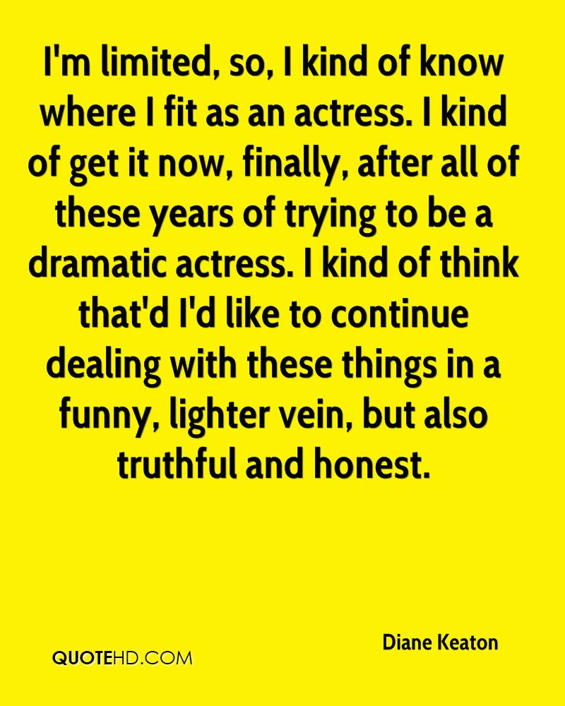 I'm limited, so, I kind of know where I fit as an actress. I kind of get it now, finally, after all of these years of trying to be a dramatic actress. I kind of think that'd I'd like to continue dealing with these things in a funny, lighter vein, but also truthful and honest.