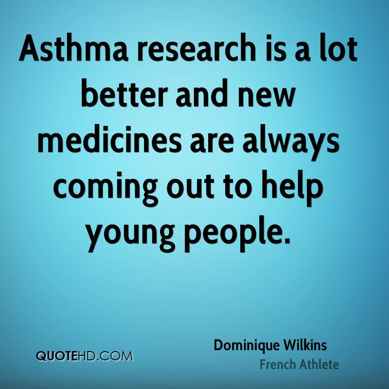 Asthma research is a lot better and new medicines are always coming out to help young people.