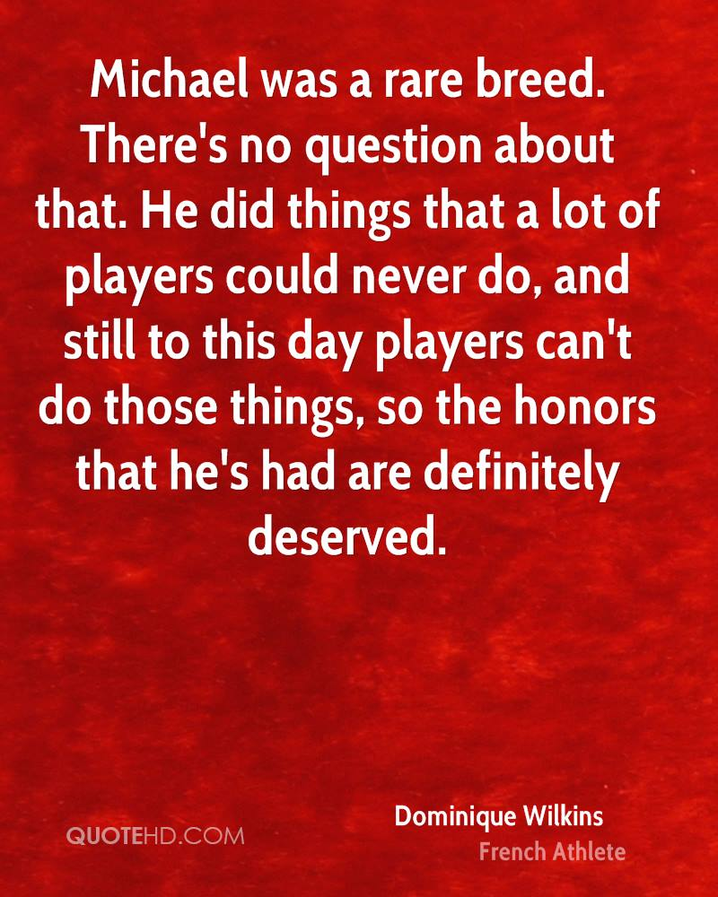 Michael was a rare breed. There's no question about that. He did things that a lot of players could never do, and still to this day players can't do those things, so the honors that he's had are definitely deserved.