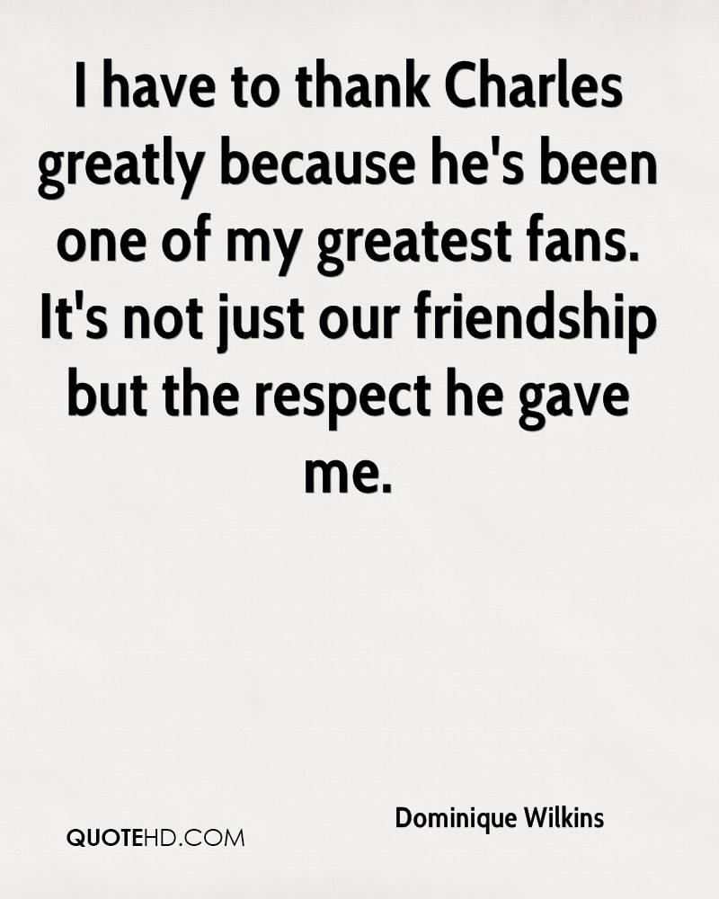 I have to thank Charles greatly because he's been one of my greatest fans. It's not just our friendship but the respect he gave me.