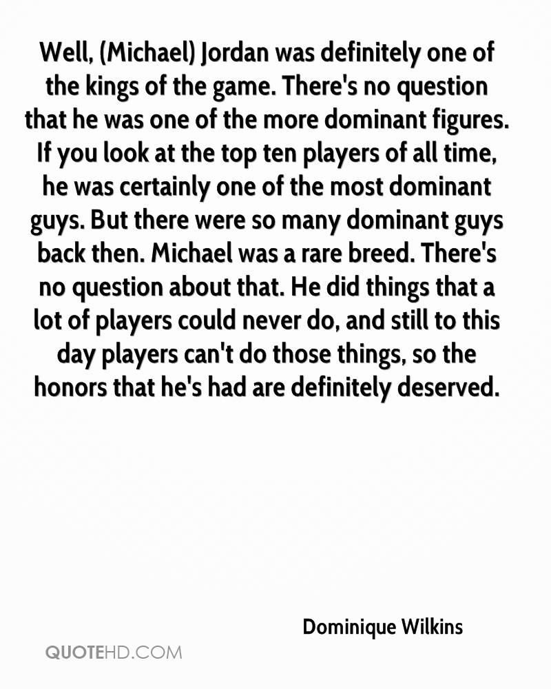 Well, (Michael) Jordan was definitely one of the kings of the game. There's no question that he was one of the more dominant figures. If you look at the top ten players of all time, he was certainly one of the most dominant guys. But there were so many dominant guys back then. Michael was a rare breed. There's no question about that. He did things that a lot of players could never do, and still to this day players can't do those things, so the honors that he's had are definitely deserved.