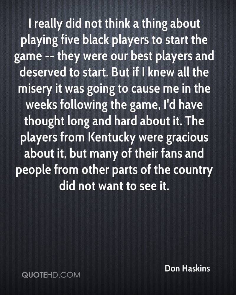 I really did not think a thing about playing five black players to start the game -- they were our best players and deserved to start. But if I knew all the misery it was going to cause me in the weeks following the game, I'd have thought long and hard about it. The players from Kentucky were gracious about it, but many of their fans and people from other parts of the country did not want to see it.