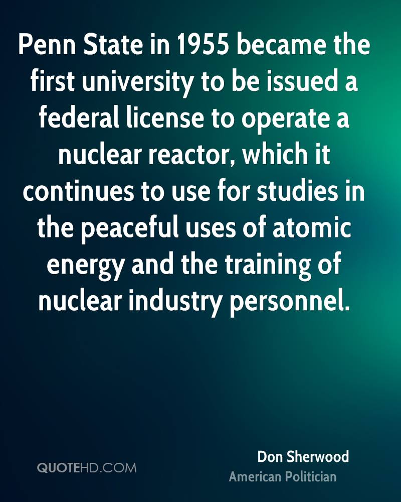 Penn State in 1955 became the first university to be issued a federal license to operate a nuclear reactor, which it continues to use for studies in the peaceful uses of atomic energy and the training of nuclear industry personnel.