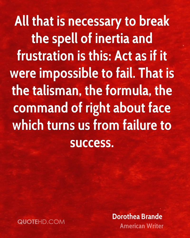 All that is necessary to break the spell of inertia and frustration is this: Act as if it were impossible to fail. That is the talisman, the formula, the command of right about face which turns us from failure to success.