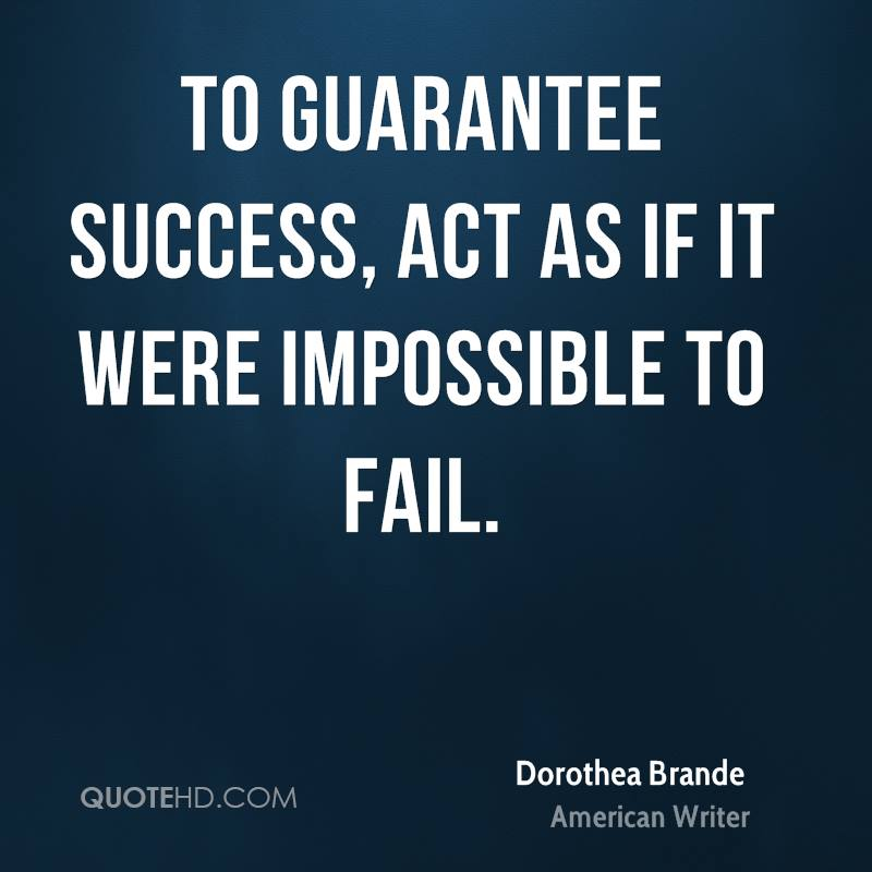 To guarantee success, act as if it were impossible to fail.