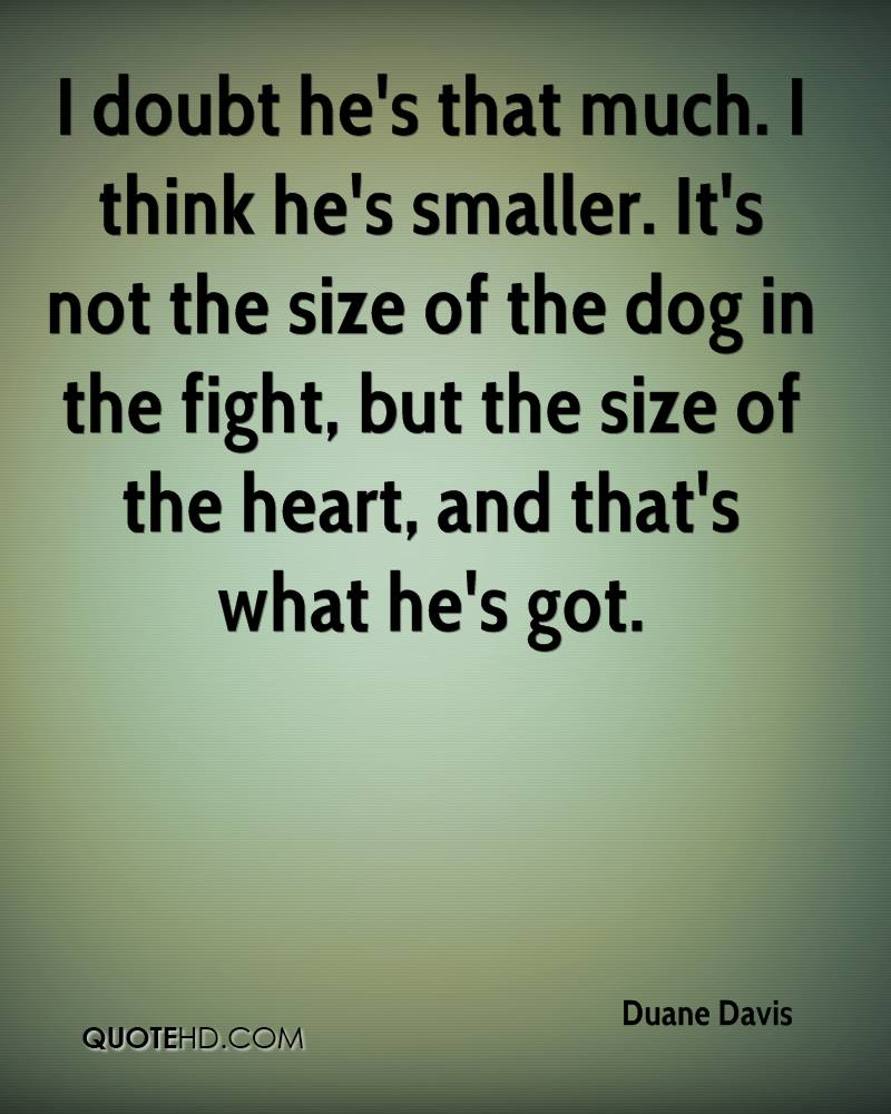 I doubt he's that much. I think he's smaller. It's not the size of the dog in the fight, but the size of the heart, and that's what he's got.