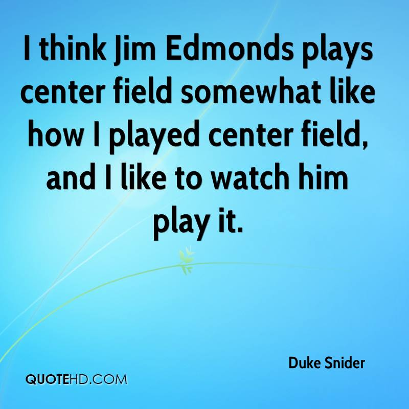 I think Jim Edmonds plays center field somewhat like how I played center field, and I like to watch him play it.
