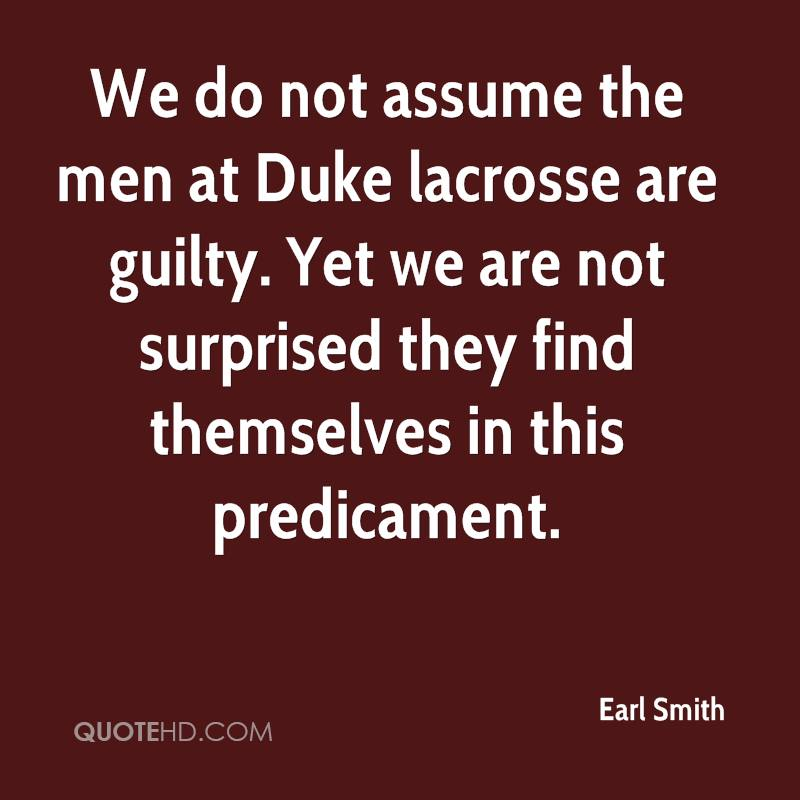 We do not assume the men at Duke lacrosse are guilty. Yet we are not surprised they find themselves in this predicament.