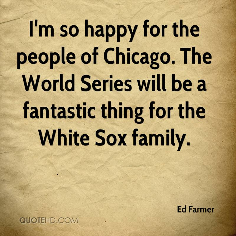I'm so happy for the people of Chicago. The World Series will be a fantastic thing for the White Sox family.