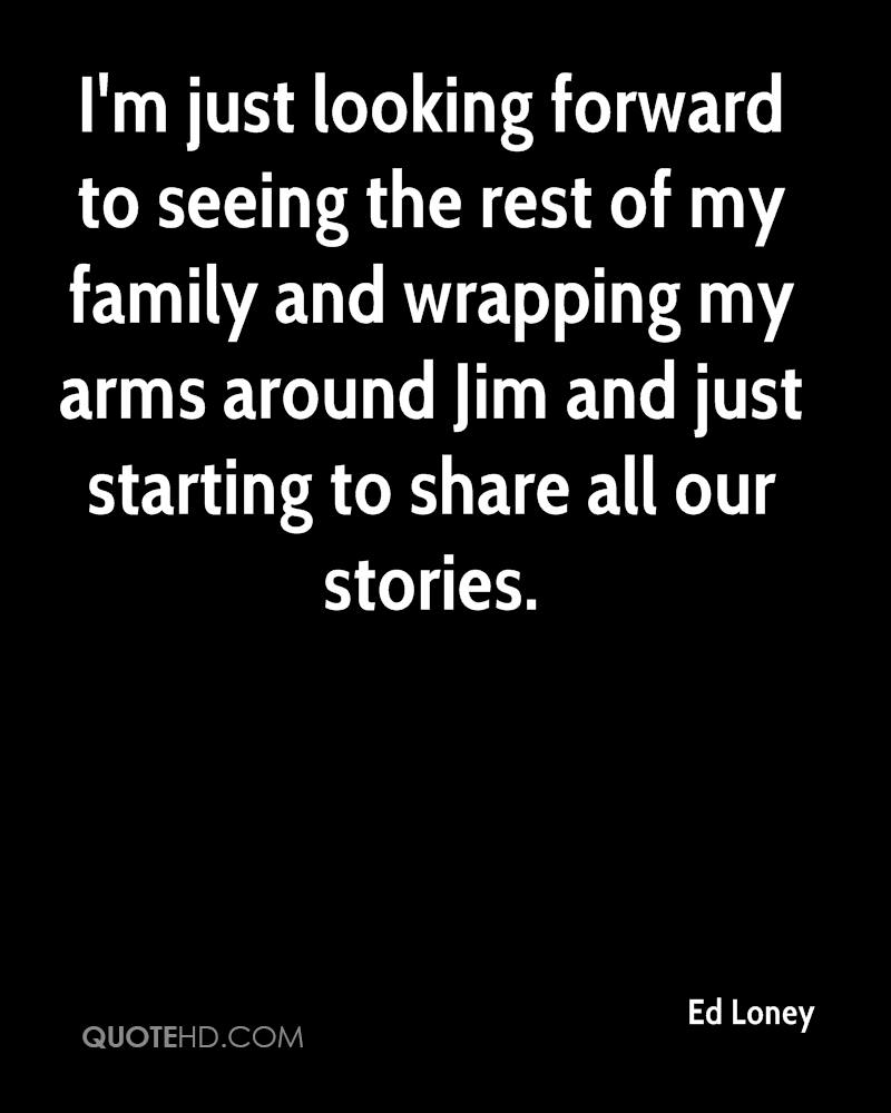 I'm just looking forward to seeing the rest of my family and wrapping my arms around Jim and just starting to share all our stories.