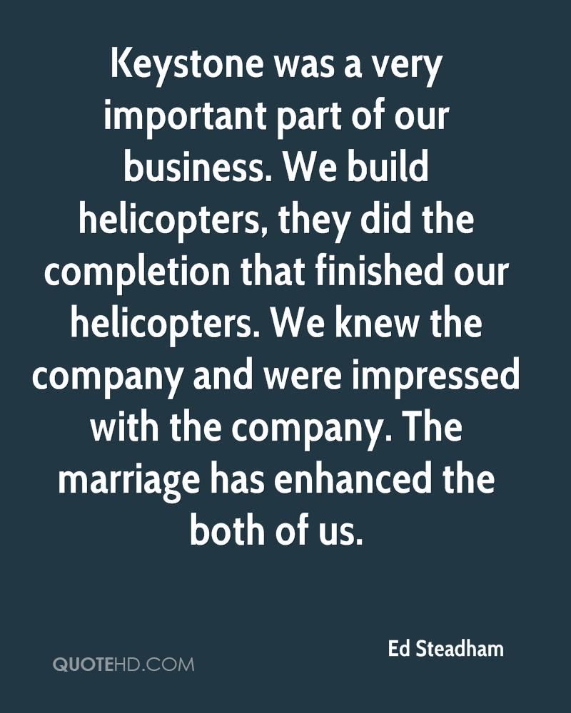 Keystone was a very important part of our business. We build helicopters, they did the completion that finished our helicopters. We knew the company and were impressed with the company. The marriage has enhanced the both of us.