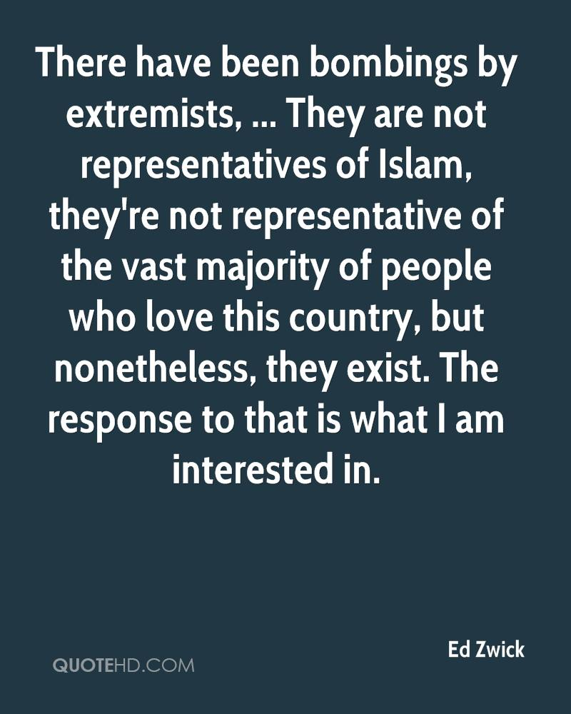 There have been bombings by extremists, ... They are not representatives of Islam, they're not representative of the vast majority of people who love this country, but nonetheless, they exist. The response to that is what I am interested in.