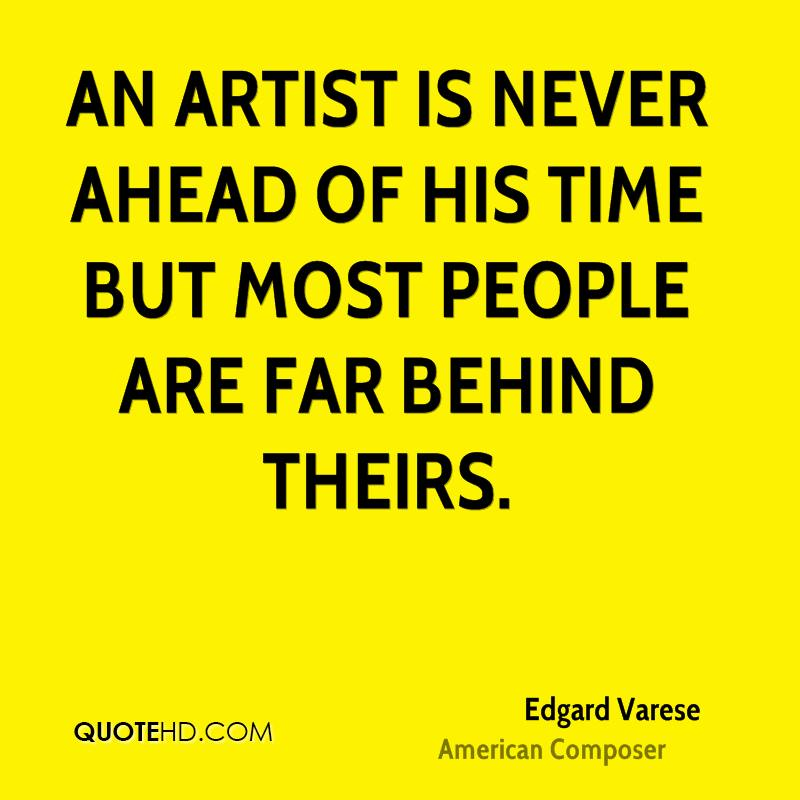An artist is never ahead of his time but most people are far behind theirs.