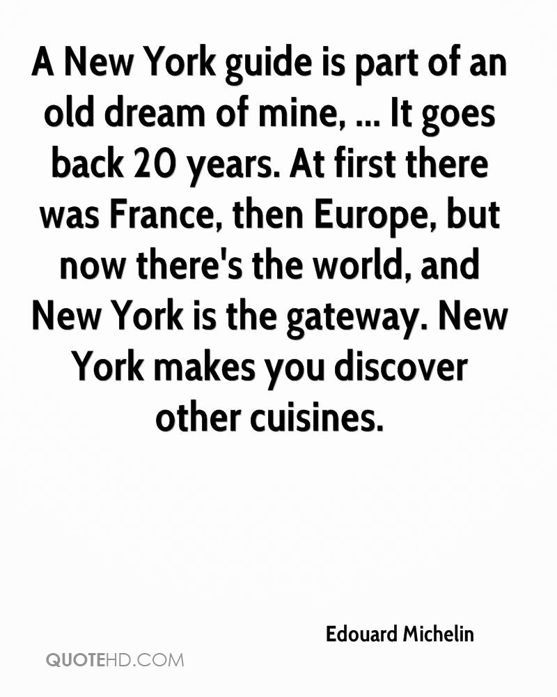 A New York guide is part of an old dream of mine, ... It goes back 20 years. At first there was France, then Europe, but now there's the world, and New York is the gateway. New York makes you discover other cuisines.