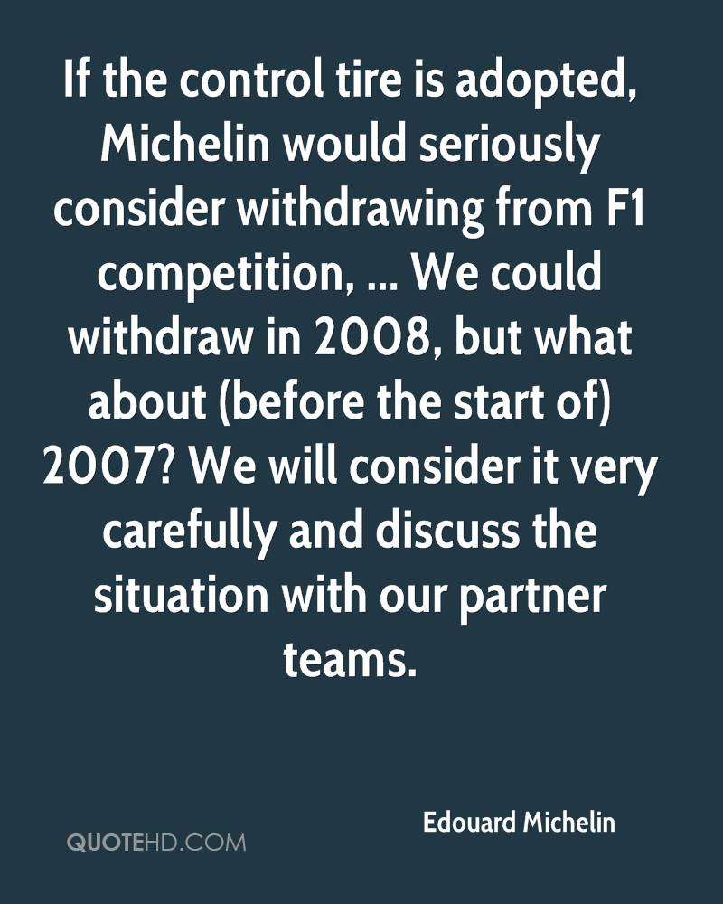 If the control tire is adopted, Michelin would seriously consider withdrawing from F1 competition, ... We could withdraw in 2008, but what about (before the start of) 2007? We will consider it very carefully and discuss the situation with our partner teams.