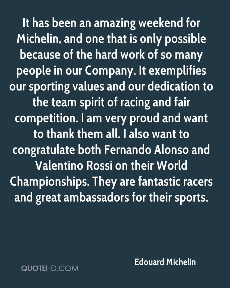 It has been an amazing weekend for Michelin, and one that is only possible because of the hard work of so many people in our Company. It exemplifies our sporting values and our dedication to the team spirit of racing and fair competition. I am very proud and want to thank them all. I also want to congratulate both Fernando Alonso and Valentino Rossi on their World Championships. They are fantastic racers and great ambassadors for their sports.