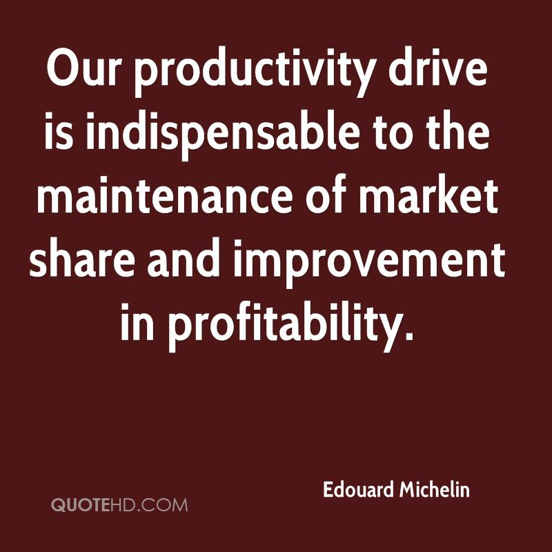 Our productivity drive is indispensable to the maintenance of market share and improvement in profitability.