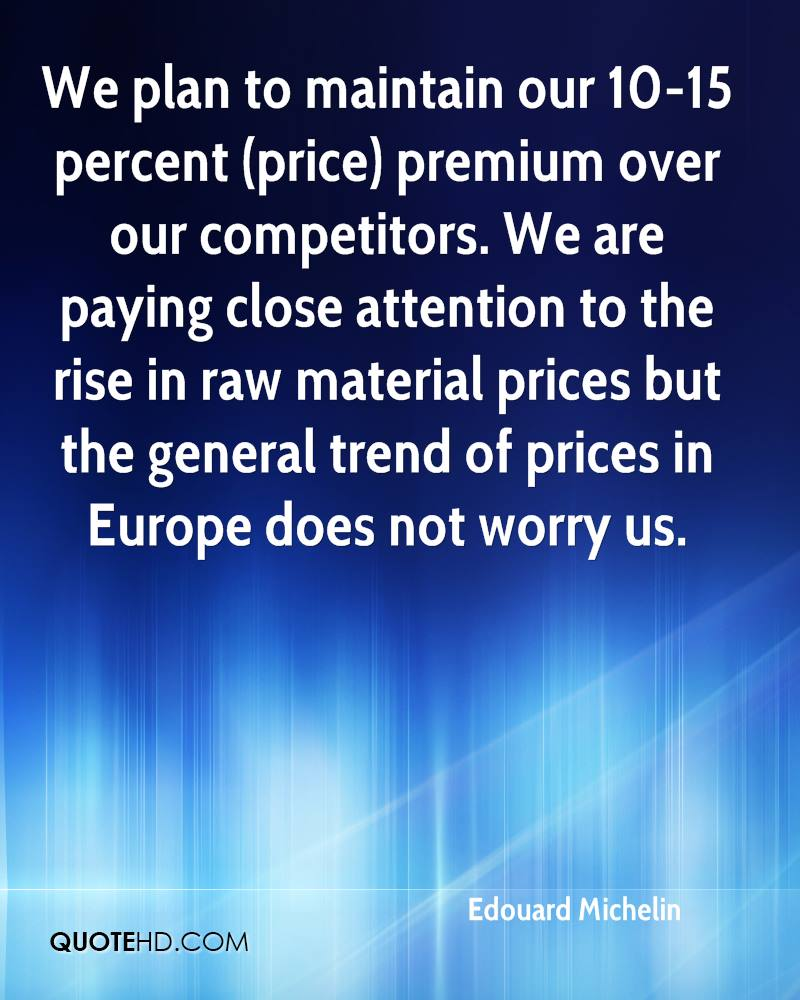 We plan to maintain our 10-15 percent (price) premium over our competitors. We are paying close attention to the rise in raw material prices but the general trend of prices in Europe does not worry us.