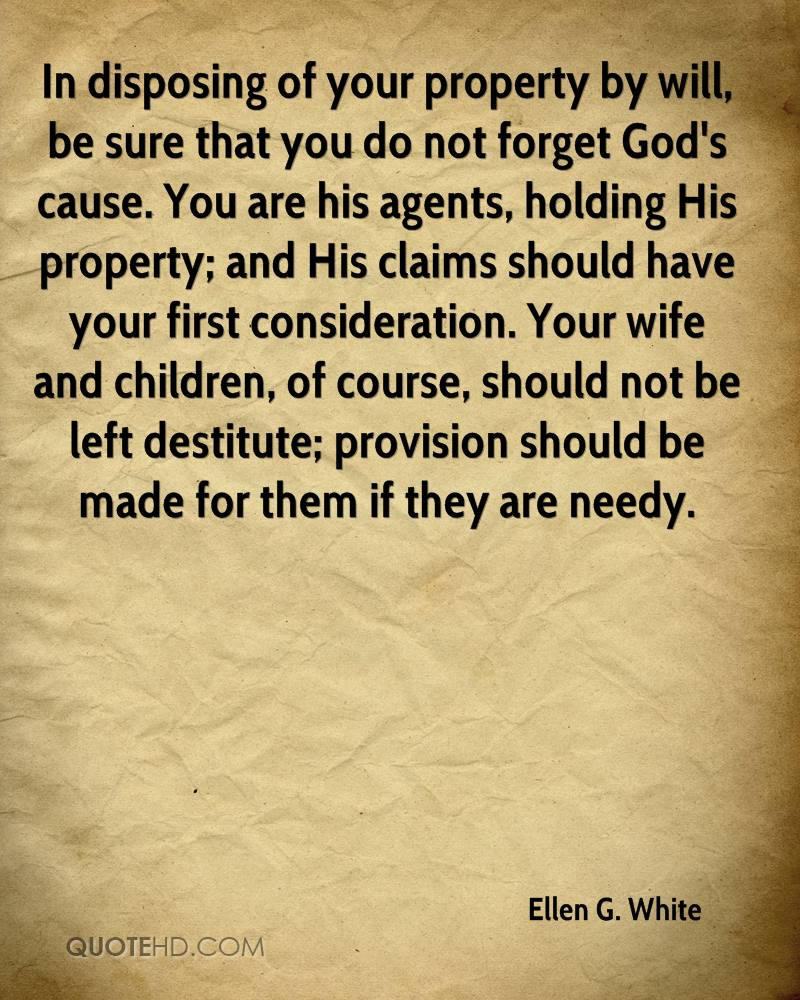 In disposing of your property by will, be sure that you do not forget God's cause. You are his agents, holding His property; and His claims should have your first consideration. Your wife and children, of course, should not be left destitute; provision should be made for them if they are needy.