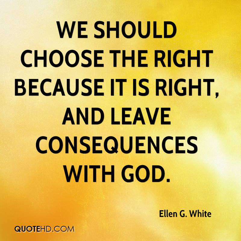 Ellen G White Quotes  We Should Choose The Right Because It Is Right And Leave Consequences With