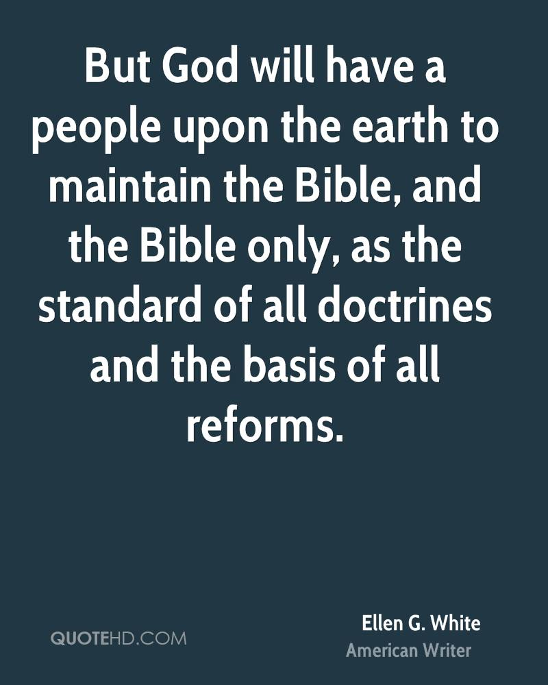 But God will have a people upon the earth to maintain the Bible, and the Bible only, as the standard of all doctrines and the basis of all reforms.