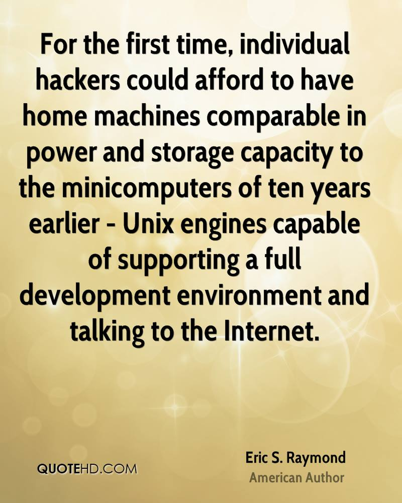 For the first time, individual hackers could afford to have home machines comparable in power and storage capacity to the minicomputers of ten years earlier - Unix engines capable of supporting a full development environment and talking to the Internet.