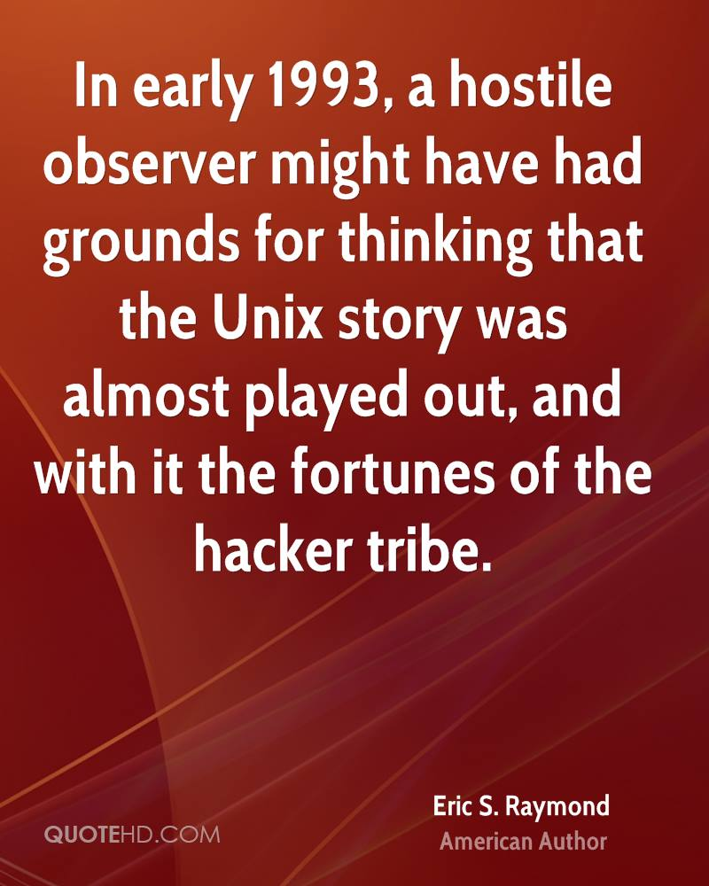 In early 1993, a hostile observer might have had grounds for thinking that the Unix story was almost played out, and with it the fortunes of the hacker tribe.