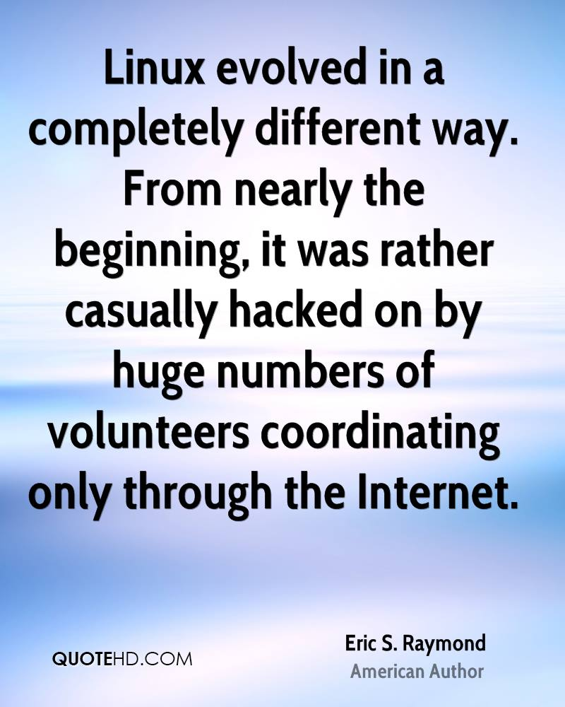 Linux evolved in a completely different way. From nearly the beginning, it was rather casually hacked on by huge numbers of volunteers coordinating only through the Internet.