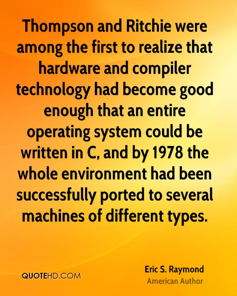 Thompson and Ritchie were among the first to realize that hardware and compiler technology had become good enough that an entire operating system could be written in C, and by 1978 the whole environment had been successfully ported to several machines of different types.