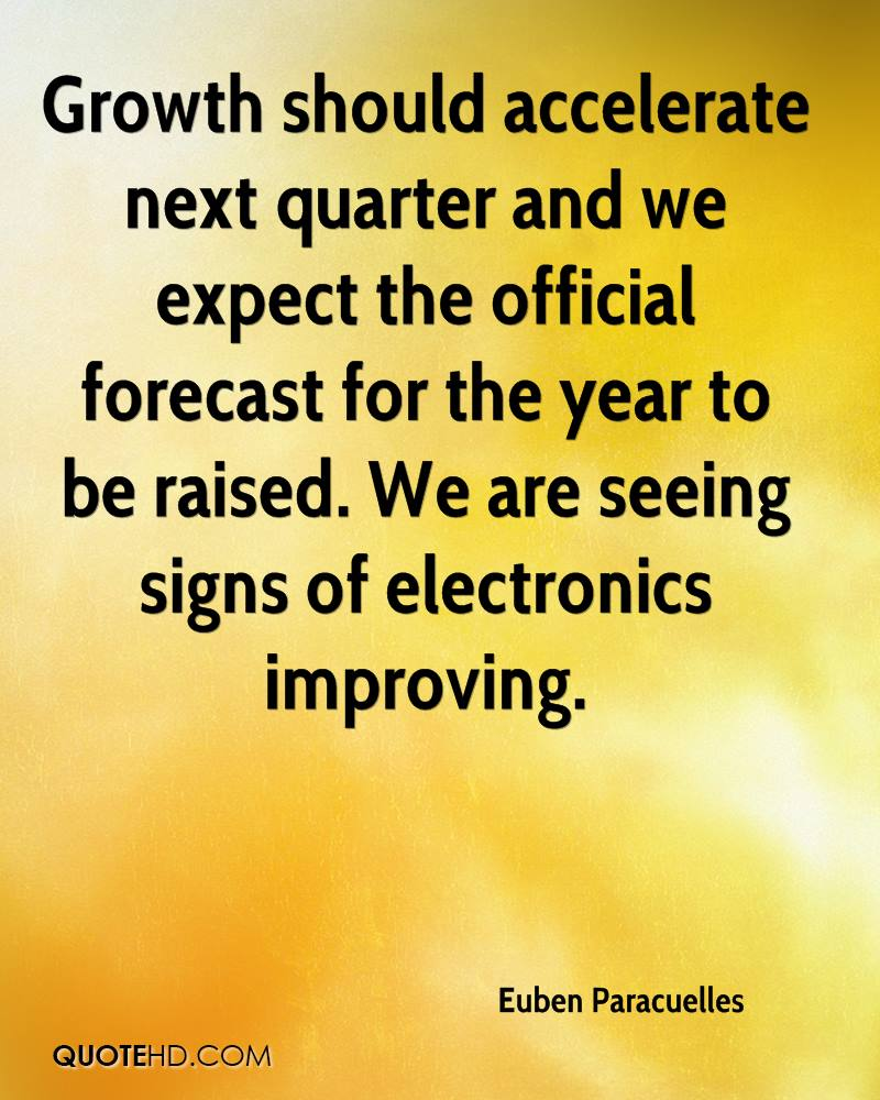 Growth should accelerate next quarter and we expect the official forecast for the year to be raised. We are seeing signs of electronics improving.