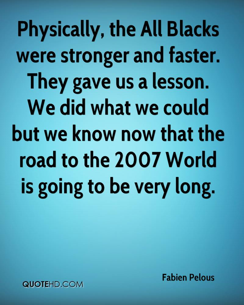 Physically, the All Blacks were stronger and faster. They gave us a lesson. We did what we could but we know now that the road to the 2007 World is going to be very long.