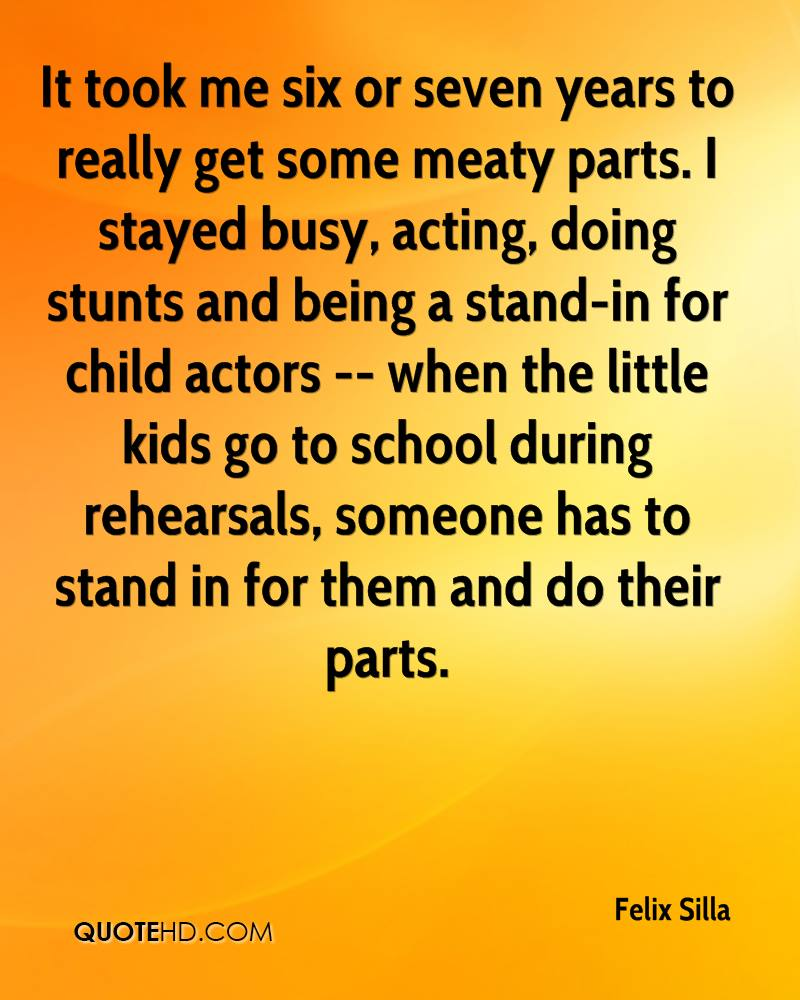It took me six or seven years to really get some meaty parts. I stayed busy, acting, doing stunts and being a stand-in for child actors -- when the little kids go to school during rehearsals, someone has to stand in for them and do their parts.
