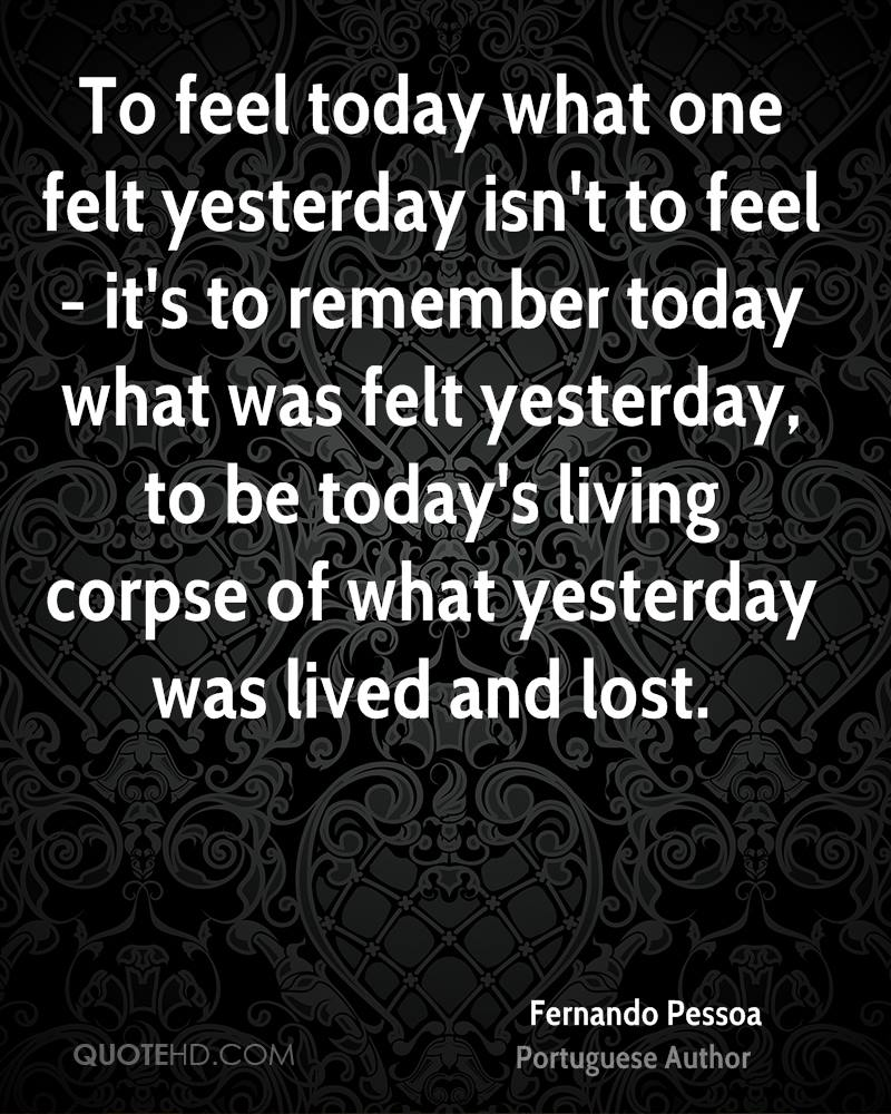 To feel today what one felt yesterday isn't to feel - it's to remember today what was felt yesterday, to be today's living corpse of what yesterday was lived and lost.