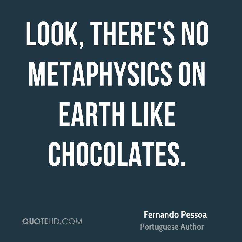 Look, there's no metaphysics on earth like chocolates.