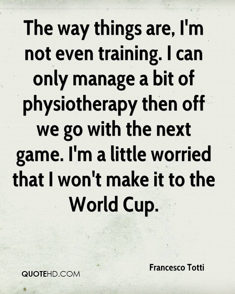 The way things are, I'm not even training. I can only manage a bit of physiotherapy then off we go with the next game. I'm a little worried that I won't make it to the World Cup.