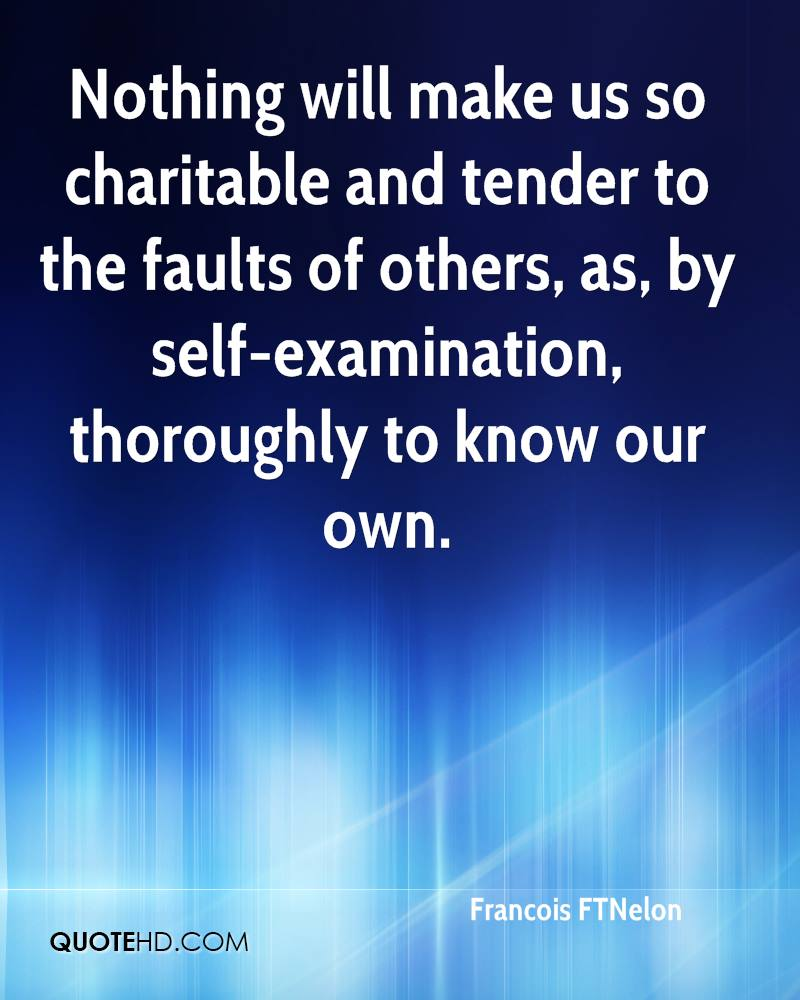 Nothing will make us so charitable and tender to the faults of others, as, by self-examination, thoroughly to know our own.