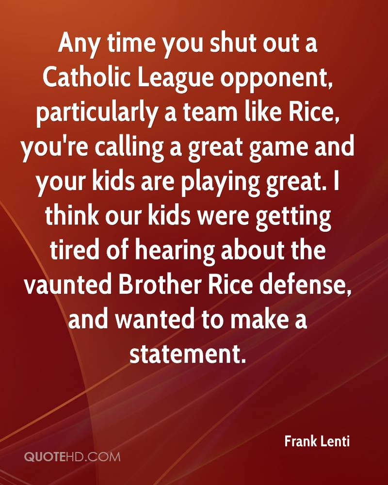 Any time you shut out a Catholic League opponent, particularly a team like Rice, you're calling a great game and your kids are playing great. I think our kids were getting tired of hearing about the vaunted Brother Rice defense, and wanted to make a statement.