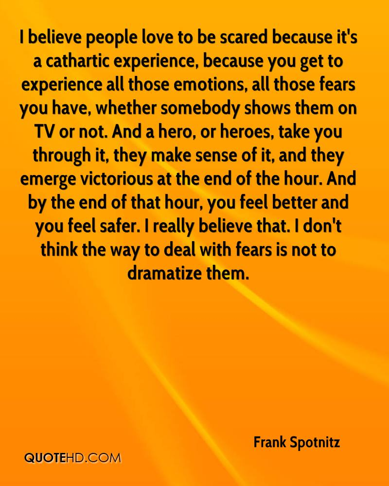 I believe people love to be scared because it's a cathartic experience, because you get to experience all those emotions, all those fears you have, whether somebody shows them on TV or not. And a hero, or heroes, take you through it, they make sense of it, and they emerge victorious at the end of the hour. And by the end of that hour, you feel better and you feel safer. I really believe that. I don't think the way to deal with fears is not to dramatize them.